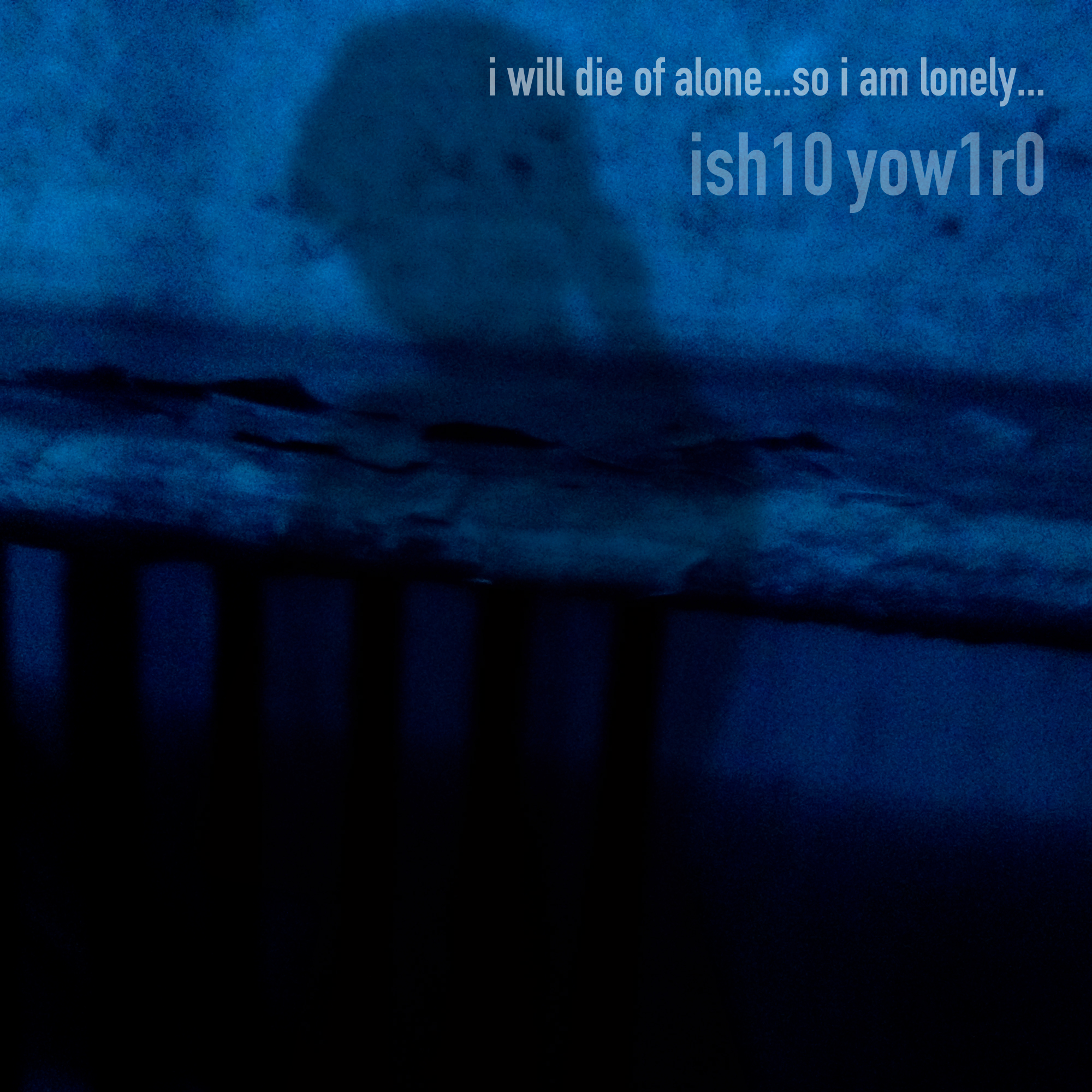 ish10 yow1r0 / i will die of alone…so i am lonely…